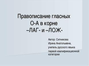 Правописание гласных О-А в корне –ЛАГ- и –ЛОЖ- Автор: Ситникова Ирина Анатоль