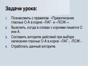 Задачи урока: Познакомить с правилом «Правописание гласных О-А в корне –ЛАГ-