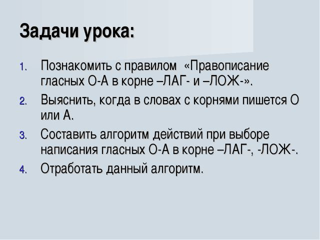Задачи урока: Познакомить с правилом «Правописание гласных О-А в корне –ЛАГ-...