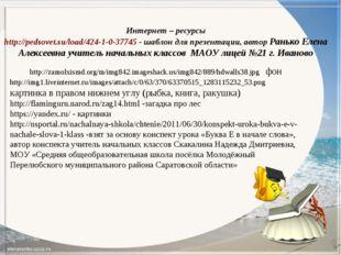 Интернет – ресурсы http://pedsovet.su/load/424-1-0-37745 - шаблон для презент