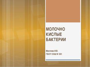 МОЛОЧНО КИСЛЫЕ БАКТЕРИИ Маслова И.В. ГБОУ СОШ № 501