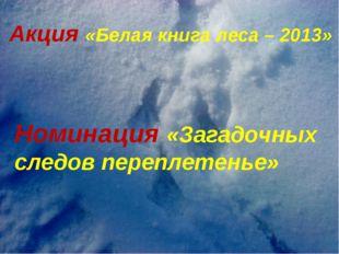 Акция «Белая книга леса – 2013» Номинация «Загадочных следов переплетенье»