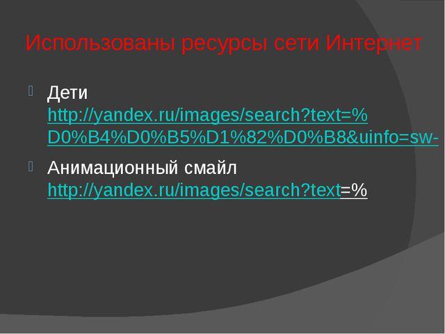 Использованы ресурсы сети Интернет Дети http://yandex.ru/images/search?text=%...