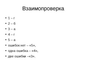 Взаимопроверка 1 – г 2 – б 3 – а 4 – г 5 – а ошибок нет – «5», одна ошибка –