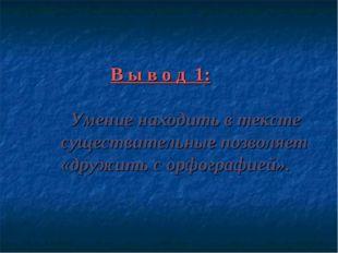 В ы в о д 1: Умение находить в тексте существительные позволяет «дружить с о