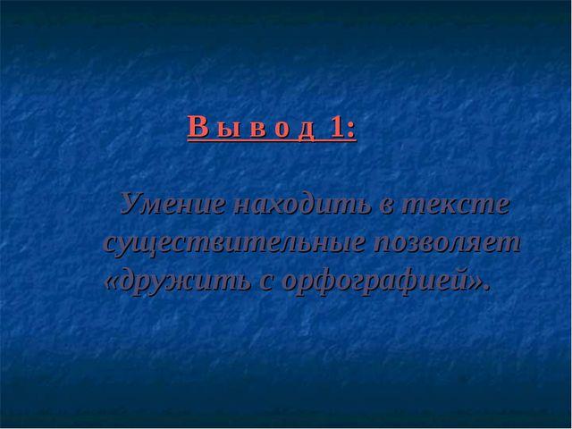 В ы в о д 1: Умение находить в тексте существительные позволяет «дружить с о...