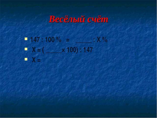 Весёлый счёт 147 : 100 % = _____ : Х % Х = ( _____× 100) : 147 Х =