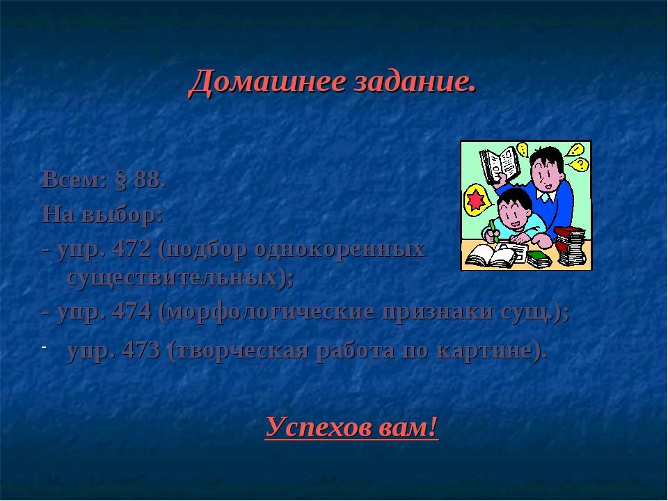 Домашнее задание. Всем: § 88. На выбор: - упр. 472 (подбор однокоренных сущес...
