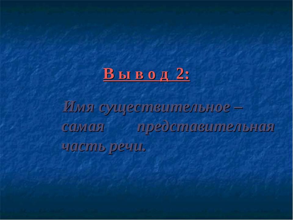 В ы в о д 2: Имя существительное – самая представительная часть речи.