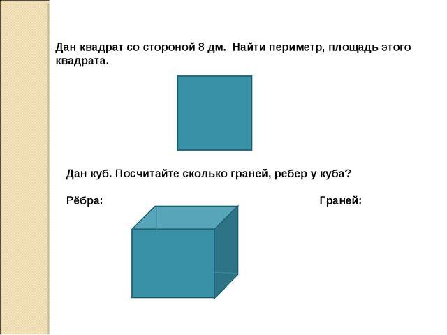 Дан квадрат со стороной 8 дм. Найти периметр, площадь этого квадрата. Дан ку...