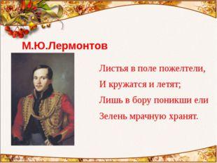 М.Ю.Лермонтов Листья в поле пожелтели, И кружатся и летят; Лишь в бору поникш