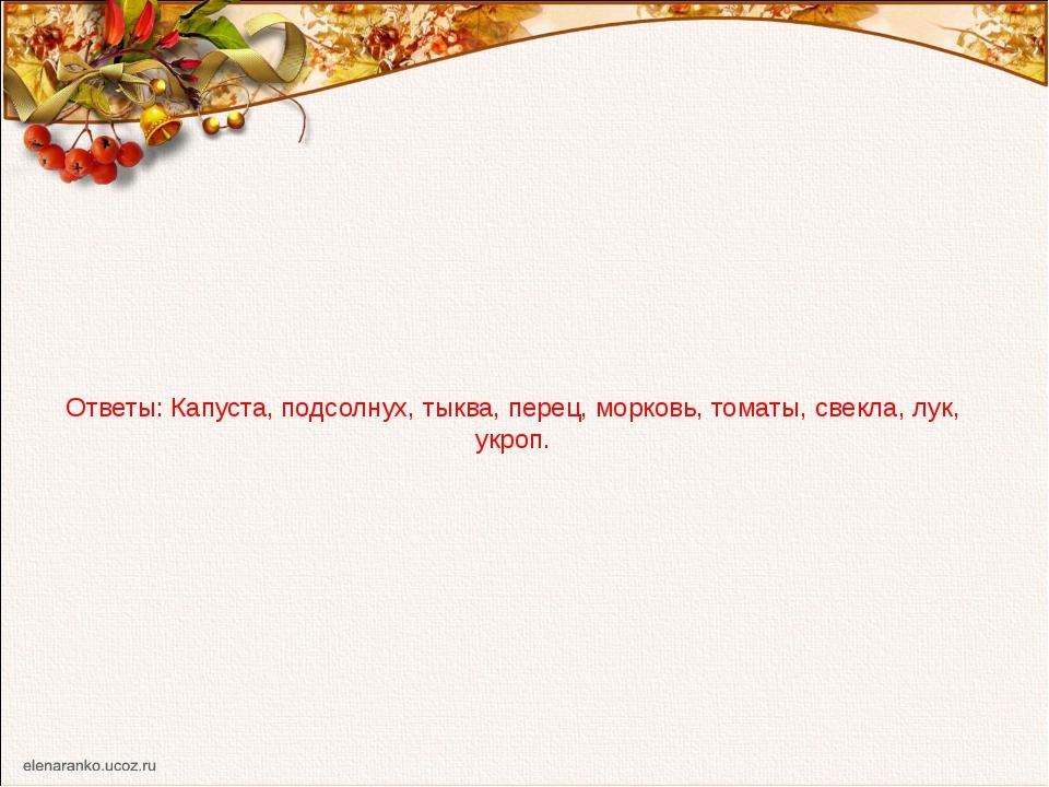 Ответы: Капуста, подсолнух, тыква, перец, морковь, томаты, свекла, лук, укроп...