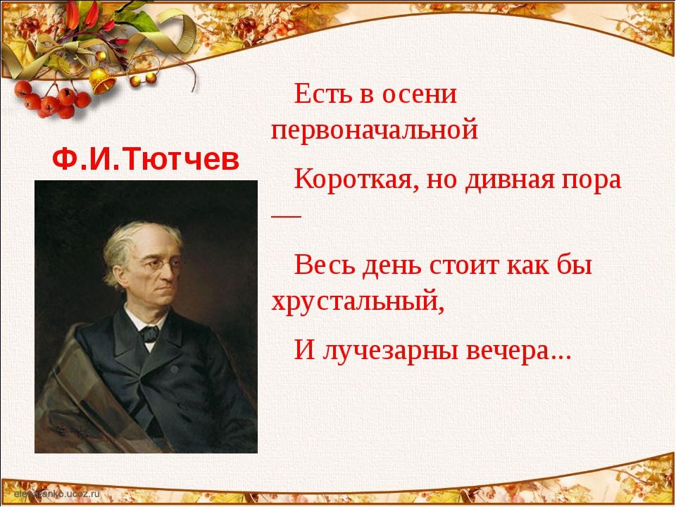 Ф.И.Тютчев Есть в осени первоначальной Короткая, но дивная пора — Весь день с...