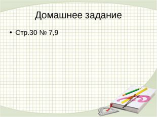 Домашнее задание Стр.30 № 7,9