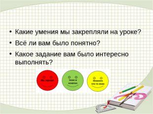 Какие умения мы закрепляли на уроке? Всё ли вам было понятно? Какое задание