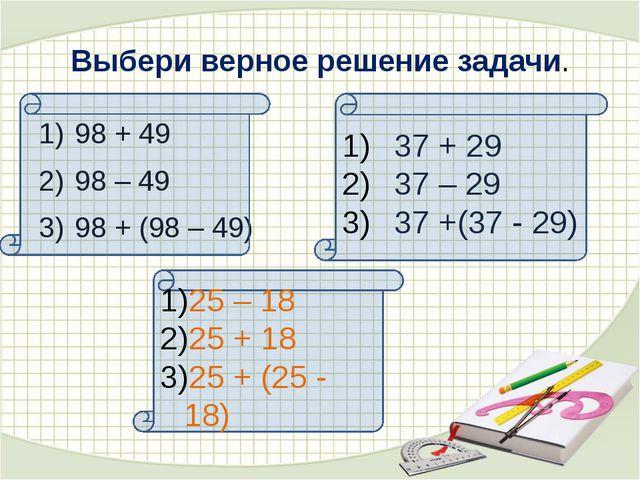 Выбери верное решение задачи. 98 + 49 98 – 49 98 + (98 – 49) 37 + 29 37 – 29...