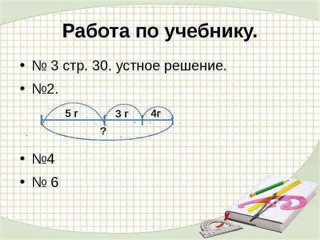 Работа по учебнику. № 3 стр. 30. устное решение. №2. №4 № 6 5 г 3 г 4г ?