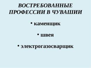 ВОСТРЕБОВАННЫЕ ПРОФЕССИИ В ЧУВАШИИ каменщик швея электрогазосварщик