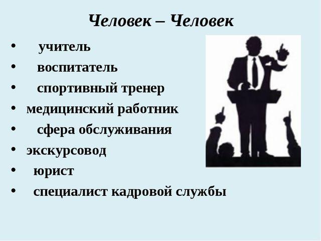 Человек – Человек учитель воспитатель спортивный тренер медицинский работник...