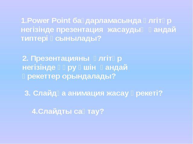 4.Слайдты сақтау? 1.Power Point бағдарламасында үлгітүр негізінде презентаци...