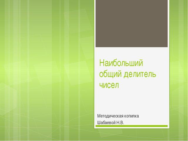 Наибольший общий делитель чисел Методическая копилка Шабаевой Н.В.