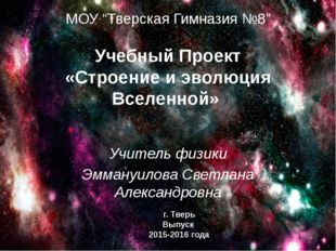 """МОУ """"Тверская Гимназия №8"""" Учебный Проект «Строение и эволюция Вселенной» Учи"""