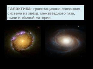 Галактика- гравитационно-связанная система из звёзд, межзвёздного газа, пыли