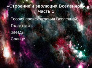 «Строение и эволюция Вселенной» Часть 1 Теория происхождения Вселенной; Галак