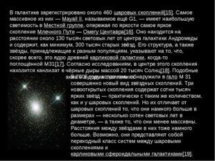 В галактике зарегистрировано около 460шаровых скоплений[15]. Самое массивное