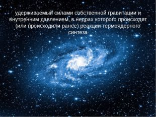 Звезда́ — излучающий свет массивный газовый шар, удерживаемый силами собствен