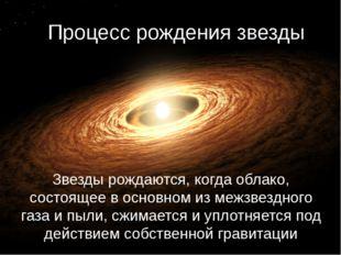 Процесс рождения звезды Звезды рождаются, когда облако, состоящее в основном