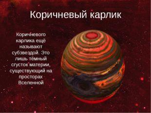 Коричневый карлик Коричневого карлика ещё называют субзвездой. Это лишь тёмны