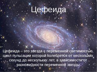 Цефеида Цефеида – это звезда с переменной светимостью, цикл пульсации которой