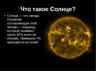 Что такое Солнце? Солнце — это звезда. Основная составляющая этой звезды — во