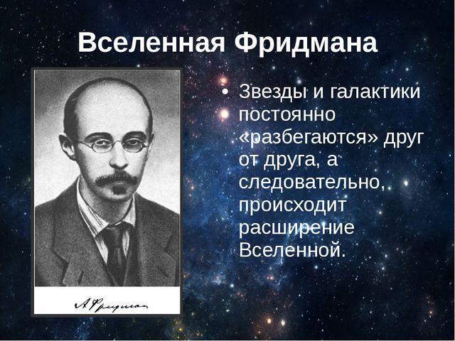 Вселенная Фридмана Звезды и галактики постоянно «разбегаются» друг от друга,...