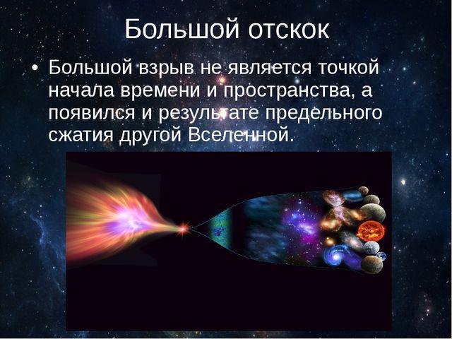 Большой отскок Большой взрыв не является точкой начала времени и пространства...