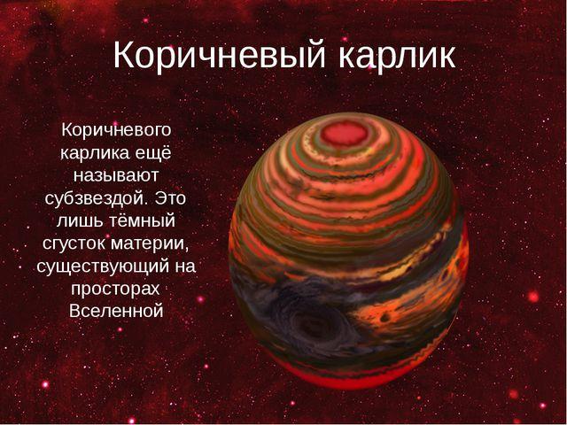 Коричневый карлик Коричневого карлика ещё называют субзвездой. Это лишь тёмны...