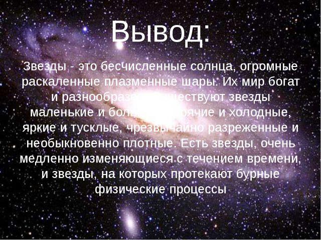 Вывод: Звезды - это бесчисленные солнца, огромные раскаленные плазменные шары...