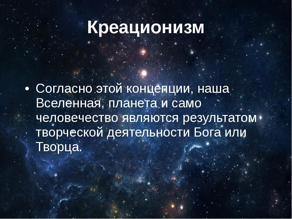 Креационизм Согласно этой концепции, наша Вселенная, планета и само человечес...
