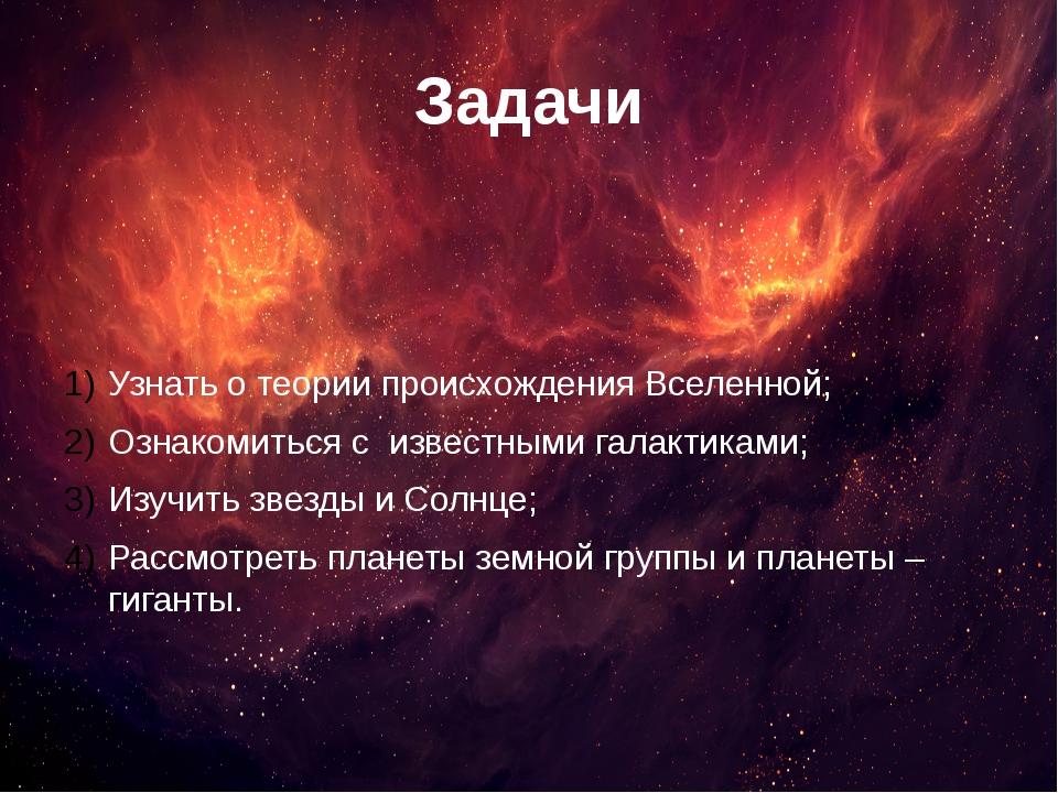 Задачи Узнать о теории происхождения Вселенной; Ознакомиться с известными гал...