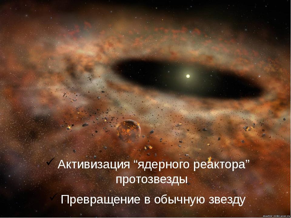 """Активизация """"ядерного реактора"""" протозвезды Превращение в обычную звезду"""