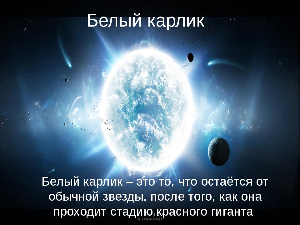 Белый карлик Белый карлик – это то, что остаётся от обычной звезды, после тог...