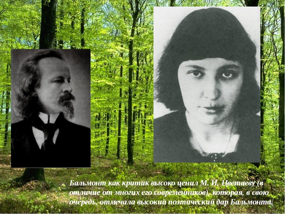 Бальмонт как критик высоко ценил М. И. Цветаеву (в отличие от многих его совр...