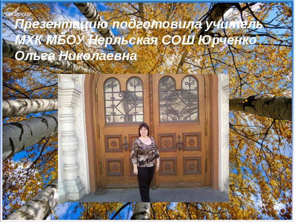 Презентацию подготовила учитель МХК МБОУ Нерльская СОШ Юрченко Ольга Николаевна