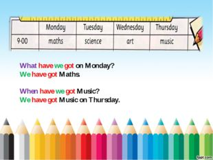 What have we got on Monday? We have got Maths. When have we got Music? We hav