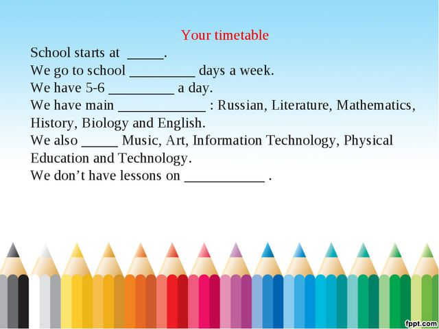 Your timetable School starts at _____. We go to school _________ days a week....