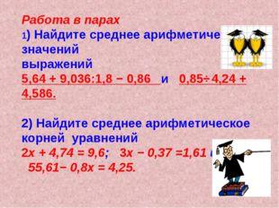 Работа в парах 1) Найдите среднее арифметическое значений выражений 5,64 + 9,