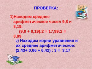 ПРОВЕРКА: Находим среднее арифметическое чисел 9,8 и 8,19. (9,8 + 8,19):2 = 1