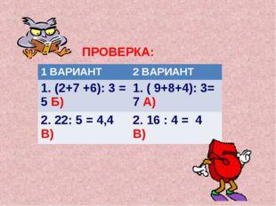 ПРОВЕРКА: 1 ВАРИАНТ2 ВАРИАНТ 1. (2+7 +6): 3 = 5 Б) 1. ( 9+8+4): 3= 7 А) 2.