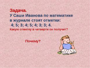 Задача. У Саши Иванова по математике в журнале стоят отметки: 4; 5; 3; 4; 5;